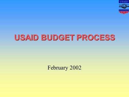 USAID BUDGET PROCESS February 2002. Objective By the end of this presentation, you should explain the complexity of the USAID budget process, the directives.