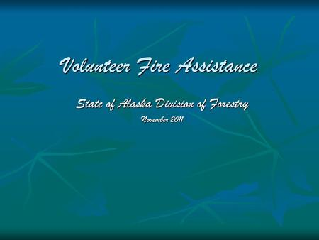 Volunteer Fire Assistance State of Alaska Division of Forestry November 2011.