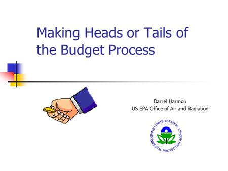 Making Heads or Tails of the Budget Process Darrel Harmon US EPA Office of Air and Radiation.