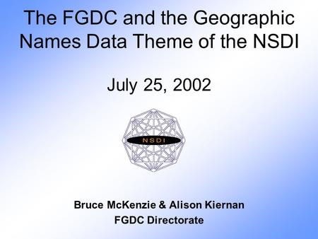 The FGDC and the Geographic Names Data Theme of the NSDI July 25, 2002 Bruce McKenzie & Alison Kiernan FGDC Directorate.