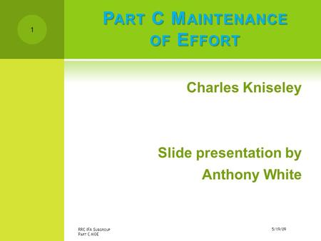 P ART C M AINTENANCE OF E FFORT Charles Kniseley Slide presentation by Anthony White 5/19/09 RRC IFA S UBGROUP P ART C MOE 1.