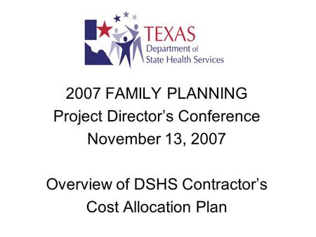 2007 FAMILY PLANNING Project Director's Conference November 13, 2007 Overview of DSHS Contractor's Cost Allocation Plan.