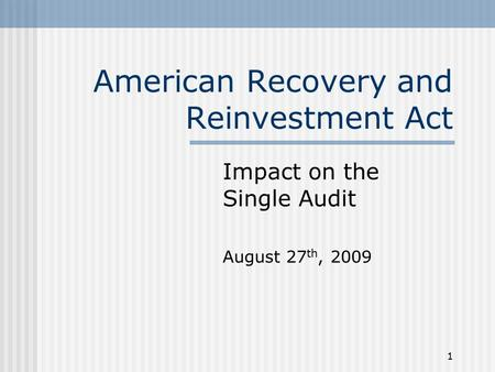 1 American Recovery and Reinvestment Act Impact on the Single Audit August 27 th, 2009.
