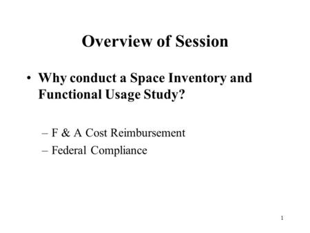 1 Overview of Session Why conduct a Space Inventory and Functional Usage Study? –F & A Cost Reimbursement –Federal Compliance.