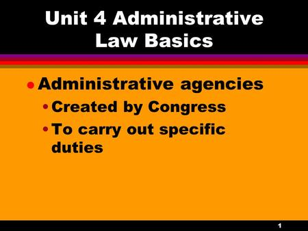 1 Unit 4 Administrative Law Basics l Administrative agencies Created by Congress To carry out specific duties.