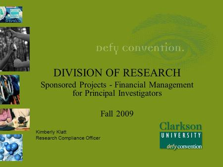 DIVISION OF RESEARCH Sponsored Projects - Financial Management for Principal Investigators Fall 2009 Kimberly Klatt Research Compliance Officer.