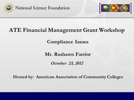 Compliance Issues Mr. Rashawn Farrior ATE Financial Management Grant Workshop October 23, 2012 Hosted by: American Association of Community Colleges.