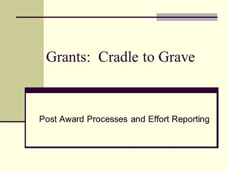 Grants: Cradle to Grave Post Award Processes and Effort Reporting.