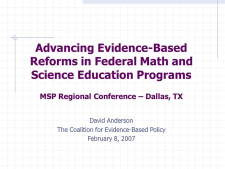 Advancing Evidence-Based Reforms in Federal Math and Science Education Programs MSP Regional Conference – Dallas, TX David Anderson The Coalition for Evidence-Based.