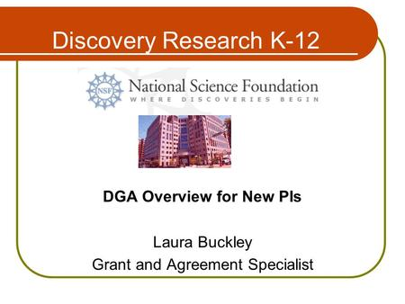 Discovery Research K-12 DGA Overview for New PIs Laura Buckley Grant and Agreement Specialist.