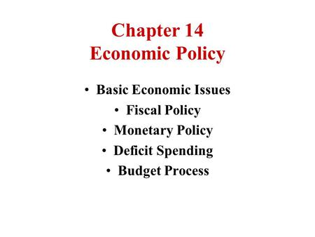 Chapter 14 Economic Policy Basic Economic Issues Fiscal Policy Monetary Policy Deficit Spending Budget Process.