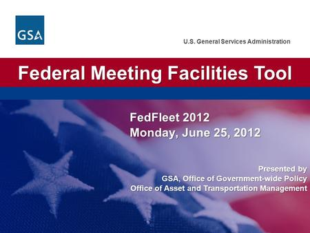 U.S. General Services Administration Presented by GSA, Office of Government-wide Policy Office of Asset and Transportation Management Federal Meeting Facilities.