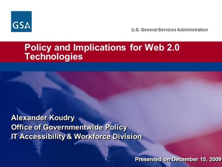 U.S. General Services Administration Policy and Implications for Web 2.0 <strong>Technologies</strong> Alexander Koudry Office of Governmentwide Policy IT Accessibility.