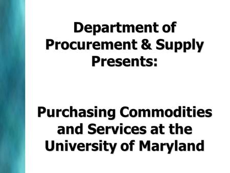 Department of Procurement & Supply Presents: Purchasing Commodities and Services at the University of Maryland.
