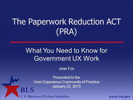 BLS U.S. Bureau of Labor Statistics www.bls.gov The Paperwork Reduction ACT (PRA) What You Need to Know for Government UX Work Jean Fox Presented to the.