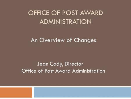 OFFICE OF POST AWARD ADMINISTRATION An Overview of Changes Jean Cody, Director Office of Post Award Administration.