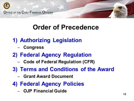Order of Precedence 1)Authorizing Legislation ̶ Congress 2)Federal Agency Regulation ̶ Code of Federal Regulation (CFR) 3)Terms and Conditions of the Award.