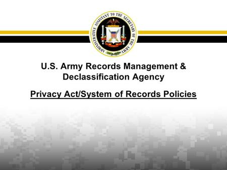 U.S. Army Records Management & Declassification Agency Privacy Act/System of Records Policies.