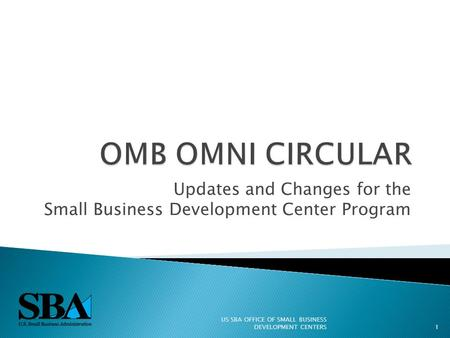 Updates and Changes for the Small Business Development Center Program US SBA OFFICE OF SMALL BUSINESS DEVELOPMENT CENTERS1.