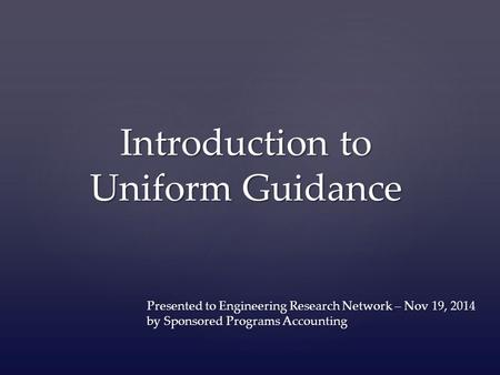 Introduction to Uniform Guidance Presented to Engineering Research Network – Nov 19, 2014 by Sponsored Programs Accounting.
