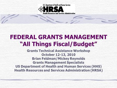 "FEDERAL GRANTS MANAGEMENT ""All Things Fiscal/Budget"" Grants Technical Assistance Workshop October 12-13, 2010 Brian Feldman/Mickey Reynolds Grants Management."