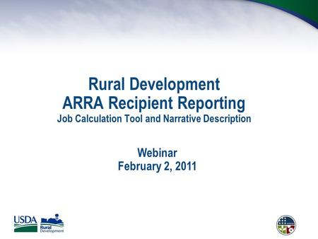 Rural Development ARRA Recipient Reporting Job Calculation Tool and Narrative Description Webinar February 2, 2011.