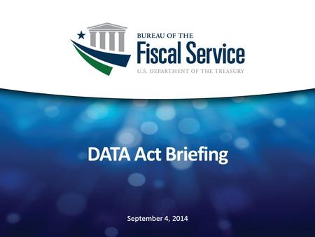 September 4, 2014 DATA Act Briefing. DATA Act Summary 2 Purpose: to establish government-wide financial data standards and increase the availability,