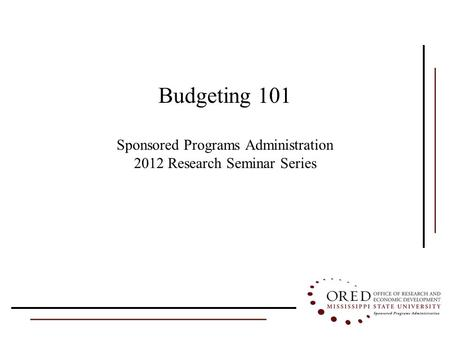 Budgeting 101 Sponsored Programs Administration 2012 Research Seminar Series.
