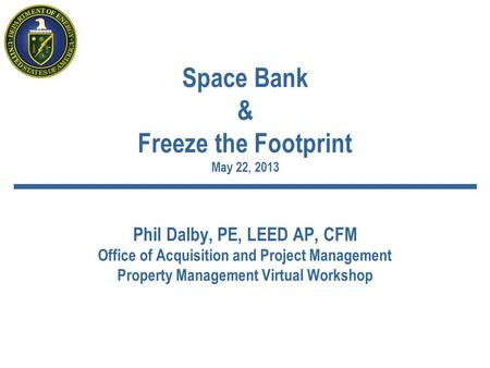 Space Bank & Freeze the Footprint May 22, 2013 Phil Dalby, PE, LEED AP, CFM Office of Acquisition and Project Management Property Management Virtual Workshop.