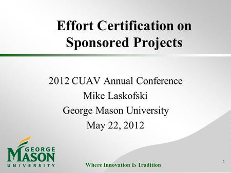 Where Innovation Is Tradition Effort Certification on Sponsored Projects 2012 CUAV Annual Conference Mike Laskofski George Mason University May 22, 2012.
