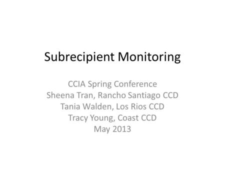 Subrecipient Monitoring CCIA Spring Conference Sheena Tran, Rancho Santiago CCD Tania Walden, Los Rios CCD Tracy Young, Coast CCD May 2013.