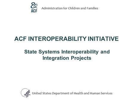 ACF INTEROPERABILITY INITIATIVE State Systems Interoperability and Integration Projects United States Department of Health and Human Services Administration.