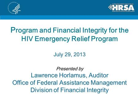 P rogram and Financial Integrity for the HIV Emergency Relief Program July 29, 2013 Presented by Lawrence Horlamus, Auditor Office of Federal Assistance.