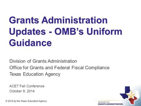 Grants Administration Updates - OMB's Uniform Guidance Division of Grants Administration Office for Grants and Federal Fiscal Compliance Texas Education.