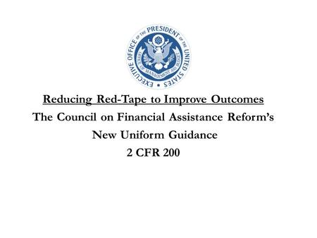 Reducing Red-Tape to Improve Outcomes The Council on Financial Assistance Reform's New Uniform Guidance 2 CFR 200.