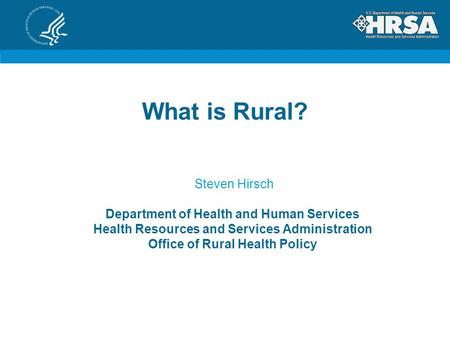 What is Rural? Steven Hirsch Department of Health and Human Services Health Resources and Services Administration Office of Rural Health Policy.
