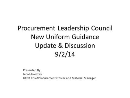 Procurement Leadership Council New Uniform Guidance Update & Discussion 9/2/14 Presented By: Jacob Godfrey UCSB Chief Procurement Officer and Materiel.
