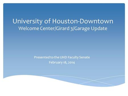 University of Houston-Downtown Welcome Center/Girard 3/Garage Update Presented to the UHD Faculty Senate February 18, 2014.