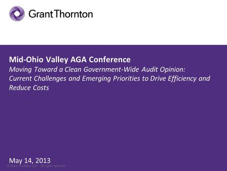 © Grant Thornton LLP. All rights reserved. Mid-Ohio Valley AGA Conference Moving Toward a Clean Government-Wide Audit Opinion: Current Challenges and Emerging.