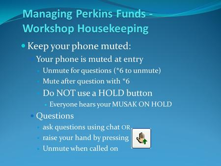 Managing Perkins Funds - Workshop Housekeeping Keep your phone muted: Your phone is muted at entry Unmute for questions (*6 to unmute) Mute after question.