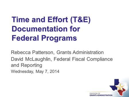 Time and Effort (T&E) Documentation for Federal Programs Rebecca Patterson, Grants Administration David McLaughlin, Federal Fiscal Compliance and Reporting.