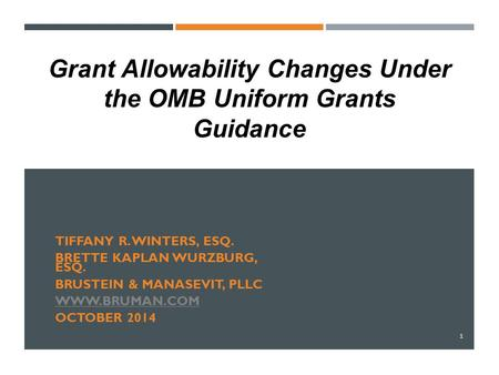 TIFFANY R. WINTERS, ESQ. BRETTE KAPLAN WURZBURG, ESQ. BRUSTEIN & MANASEVIT, PLLC WWW.BRUMAN.COM OCTOBER 2014 1 Grant Allowability Changes Under the OMB.
