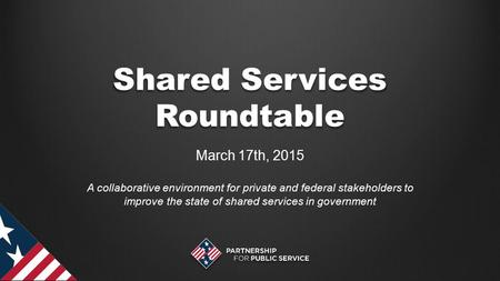 Shared Services Roundtable March 17th, 2015 A collaborative environment for private and federal stakeholders to improve the state of shared services in.