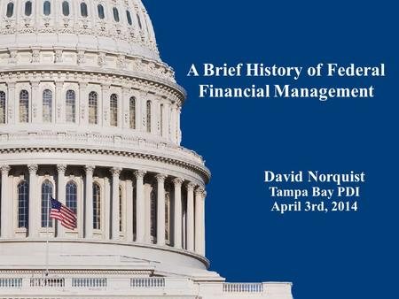 David Norquist Tampa Bay PDI April 3rd, 2014 A Brief History of Federal Financial Management.