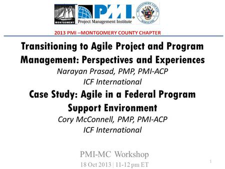 Transitioning to Agile Project and Program Management: Perspectives and Experiences Narayan Prasad, PMP, PMI-ACP ICF International Case Study: Agile in.