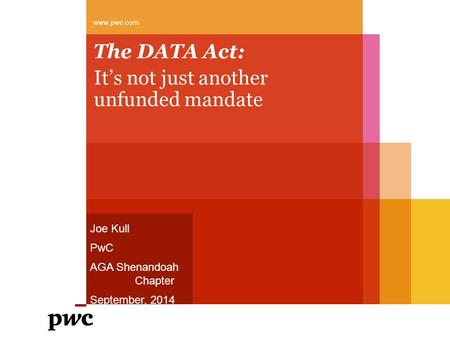 The DATA Act: It's not just another unfunded mandate www.pwc.com Joe Kull PwC AGA Shenandoah Chapter September, 2014.