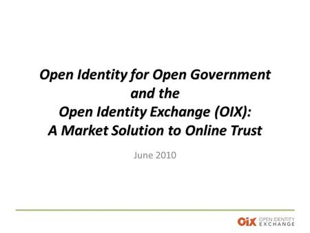 Open Identity for Open Government and the Open Identity Exchange (OIX): A Market Solution to Online Trust June 2010.