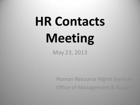 HR Contacts Meeting May 23, 2013 Human Resource Mgmt Services Office of Management & Budget.
