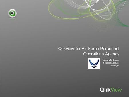 Qlikview for Air Force Personnel Operations Agency Monica McEwen, Federal Account Manager.