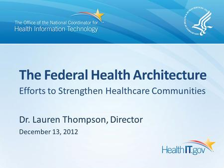 Efforts to Strengthen Healthcare Communities Dr. Lauren Thompson, Director December 13, 2012 The Federal Health Architecture.